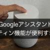 【Google Home】複数タスクを実行できるルーティン機能の使い方