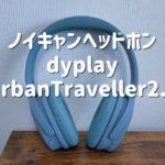 【dyplay UrbanTraveller2.0 レビュー】1万円で買えるノイキャンヘッドホン【おすすめコスパ】