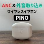 【ノイキャンワイヤレスイヤホン PINOレビュー】ANC&外音取込み対応でコスパ抜群!【AirPods Pro比較】